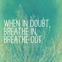 When in doubt, breathe in, breathe out.